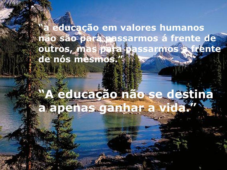 a educação em valores humanos não são para passarmos á frente de outros, mas para passarmos a frente de nós mesmos.