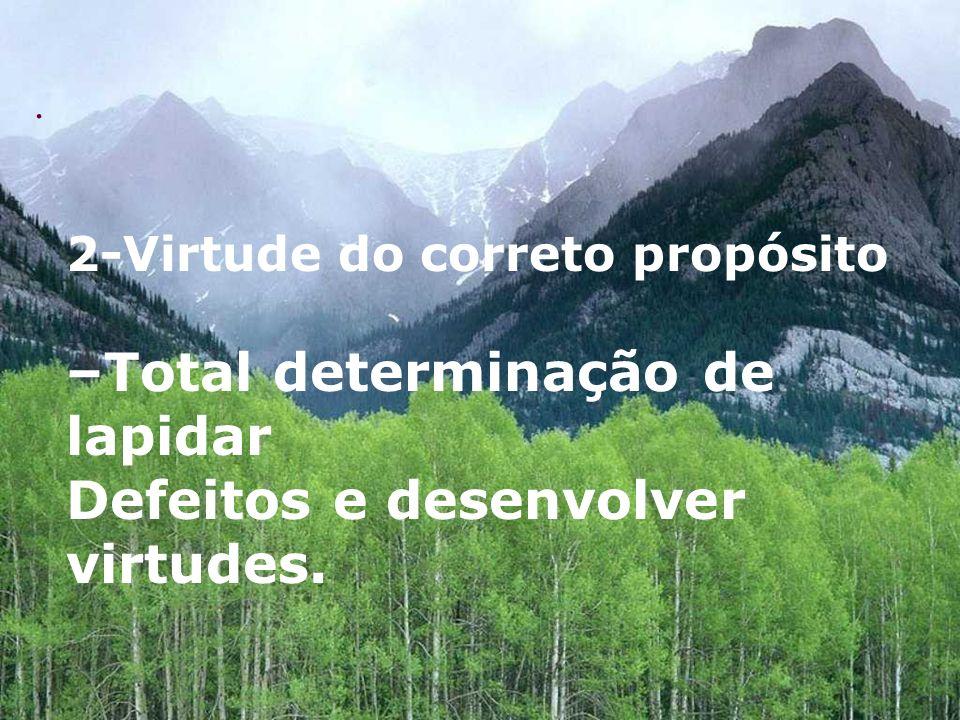 . 2-Virtude do correto propósito –Total determinação de lapidar Defeitos e desenvolver virtudes.