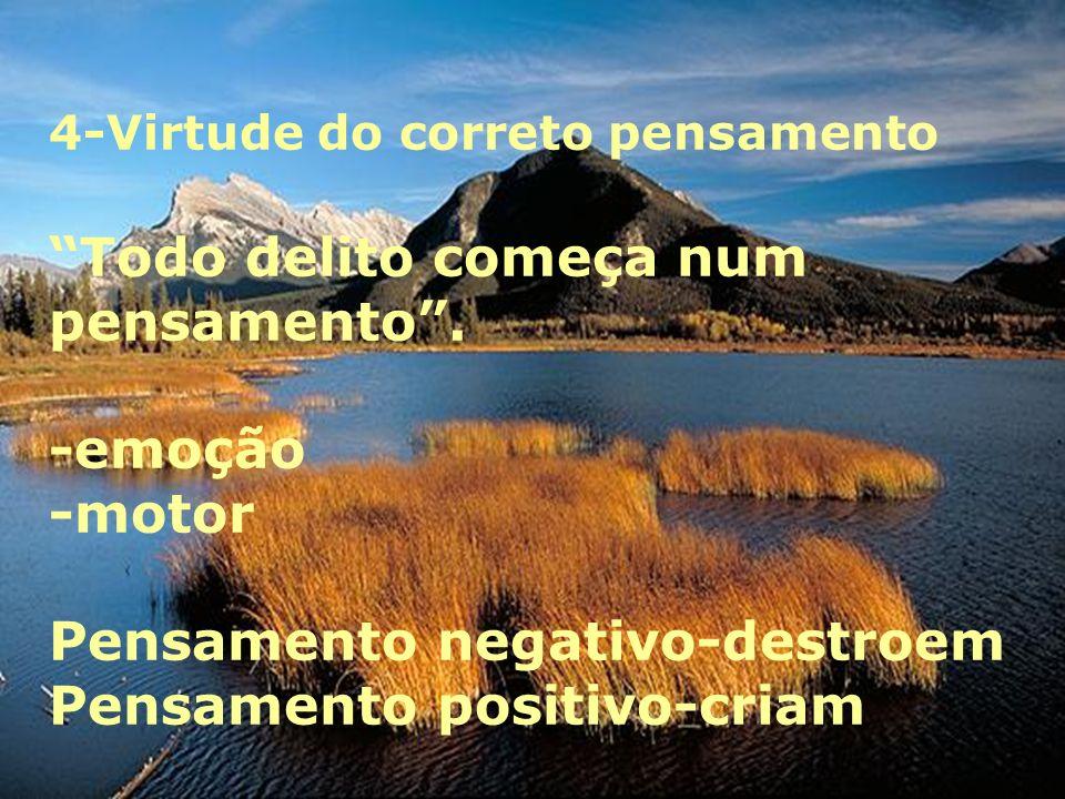 4-Virtude do correto pensamento Todo delito começa num pensamento.