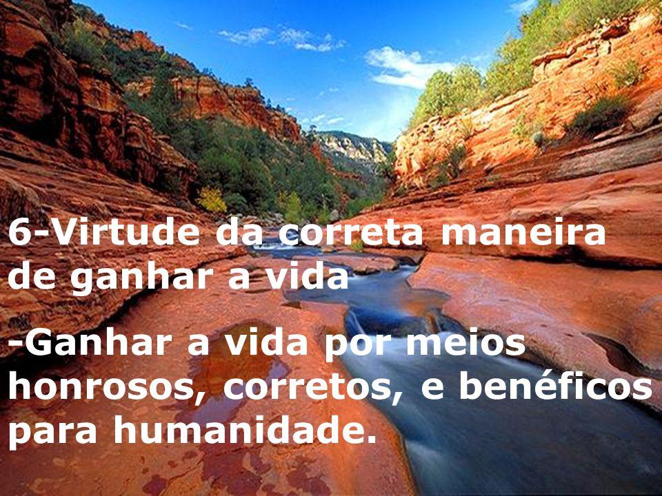 6-Virtude da correta maneira de ganhar a vida -Ganhar a vida por meios honrosos, corretos, e benéficos para humanidade.