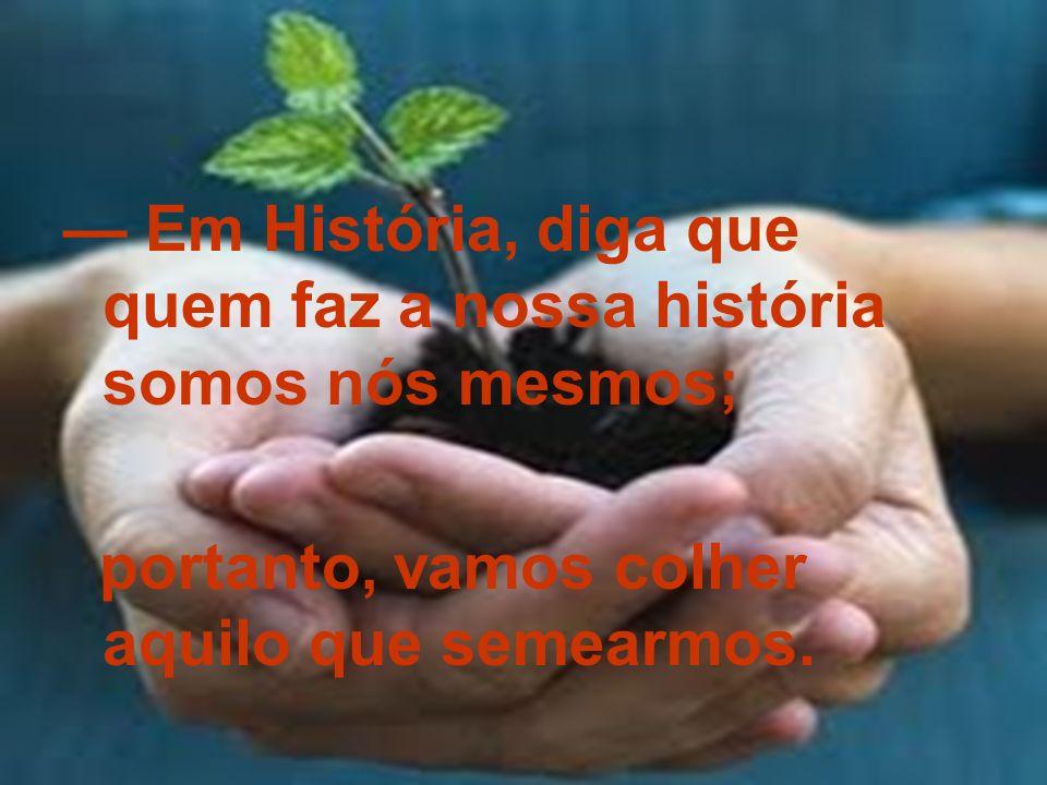 Em História, diga que quem faz a nossa história somos nós mesmos; portanto, vamos colher aquilo que semearmos.
