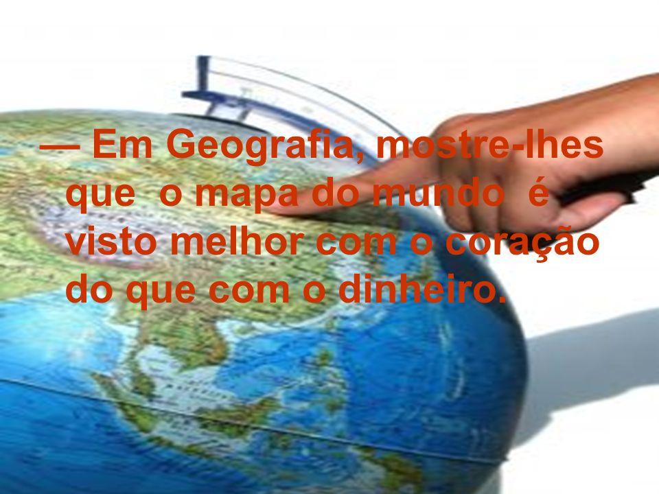 Em Geografia, mostre-lhes que o mapa do mundo é visto melhor com o coração do que com o dinheiro.