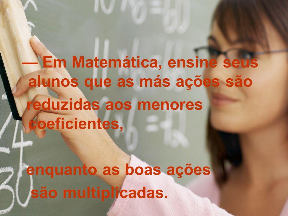 Em Matemática, ensine seus alunos que as más ações são reduzidas aos menores coeficientes, enquanto as boas ações são multiplicadas.