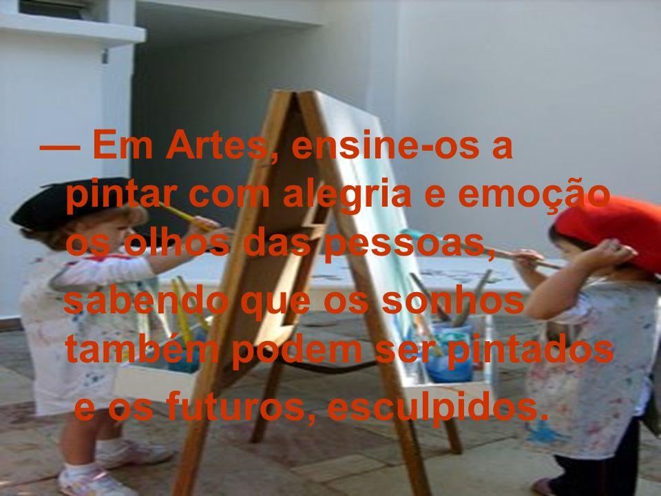 Em Artes, ensine-os a pintar com alegria e emoção os olhos das pessoas, sabendo que os sonhos também podem ser pintados e os futuros, esculpidos.