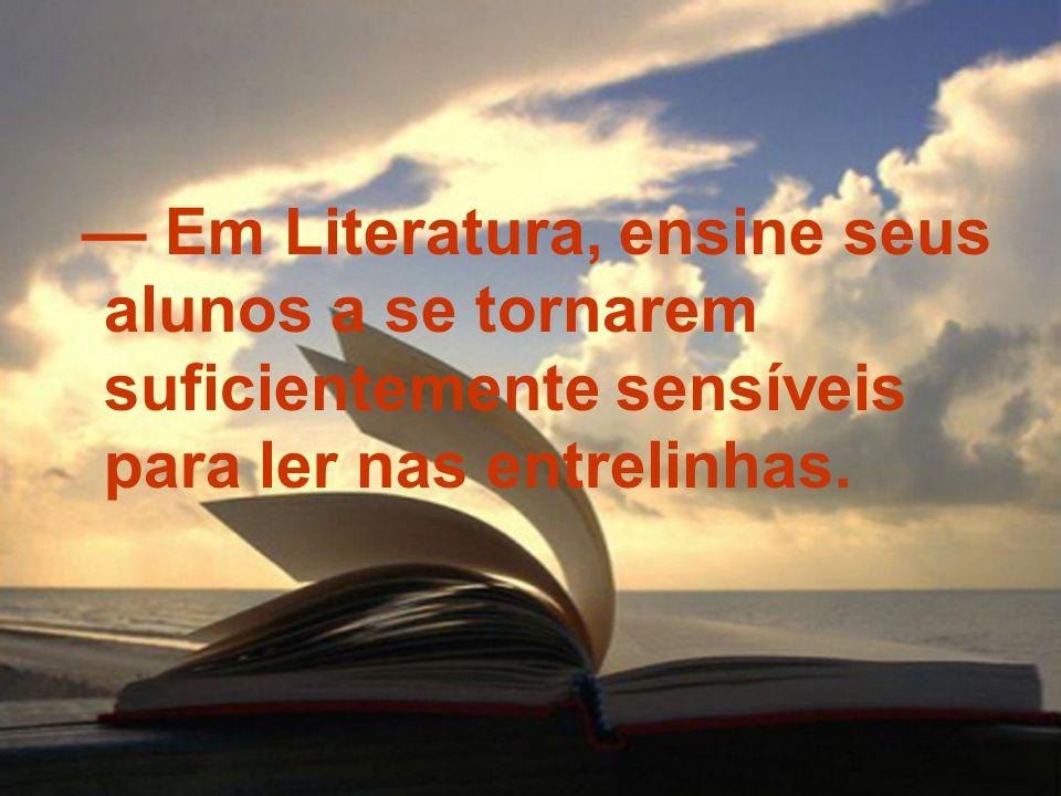 Em Literatura, ensine seus alunos a se tornarem suficientemente sensíveis para ler nas entrelinhas.