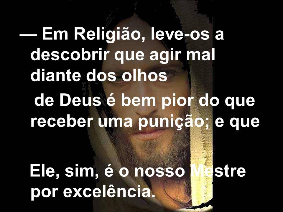Em Religião, leve-os a descobrir que agir mal diante dos olhos de Deus é bem pior do que receber uma punição; e que Ele, sim, é o nosso Mestre por exc