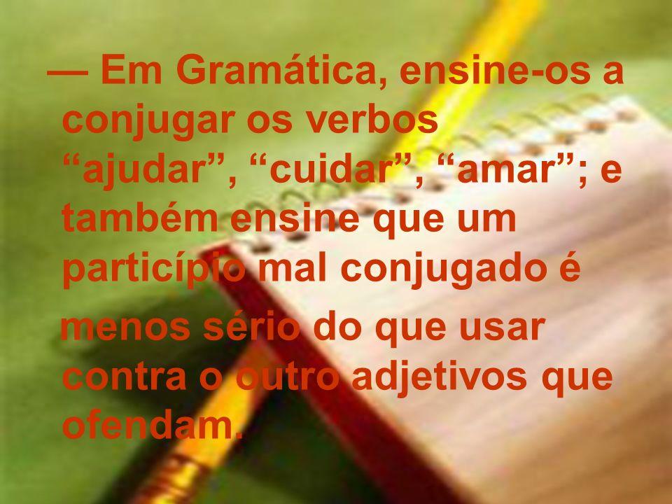 Em Gramática, ensine-os a conjugar os verbos ajudar, cuidar, amar; e também ensine que um particípio mal conjugado é menos sério do que usar contra o
