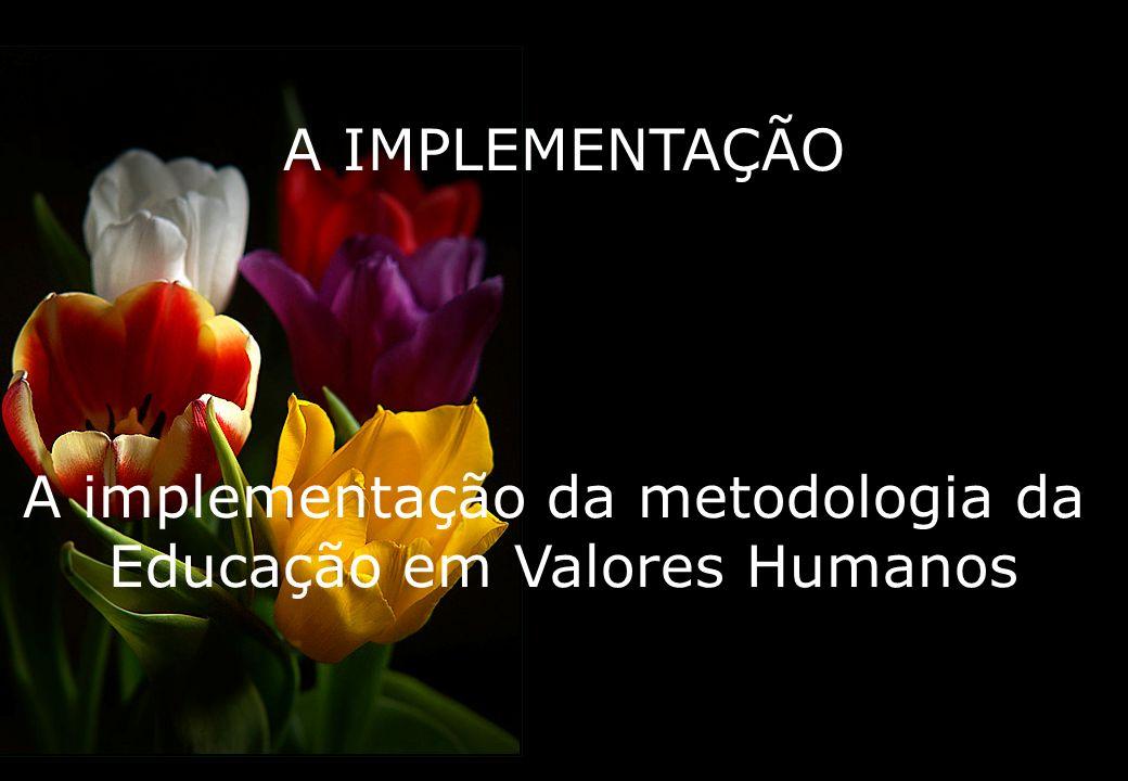 A IMPLEMENTAÇÃO A implementação da metodologia da Educação em Valores Humanos