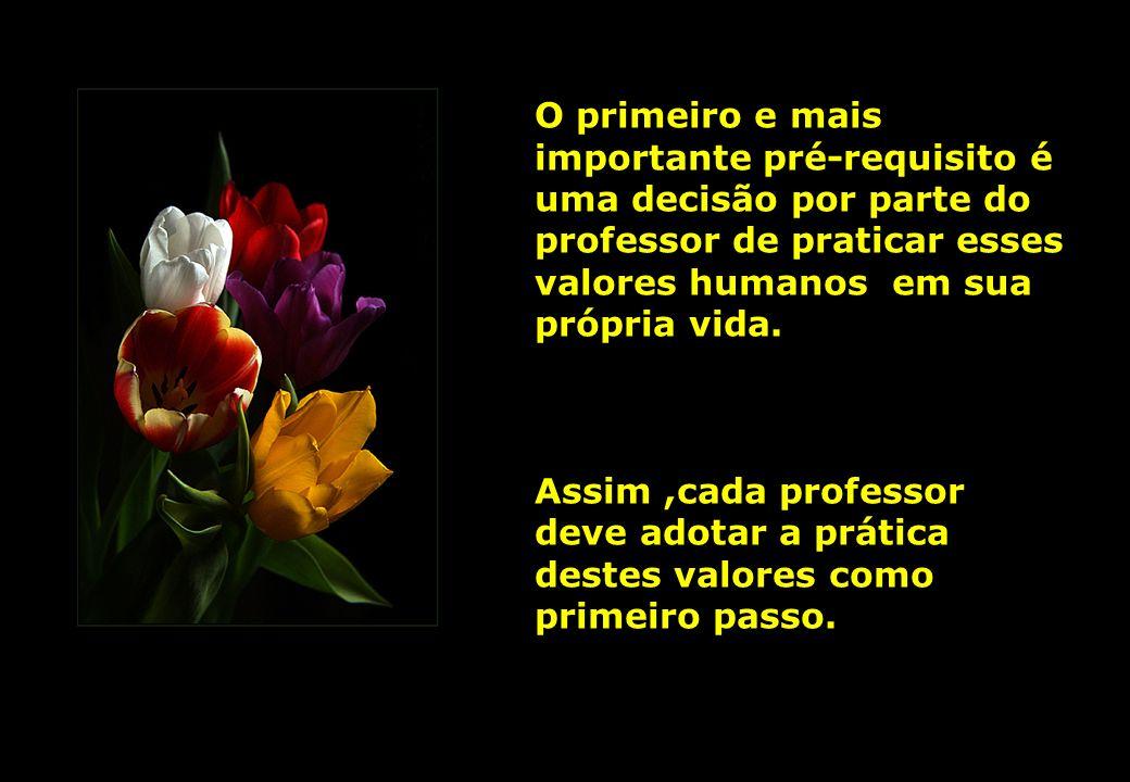O primeiro e mais importante pré-requisito é uma decisão por parte do professor de praticar esses valores humanos em sua própria vida. Assim,cada prof