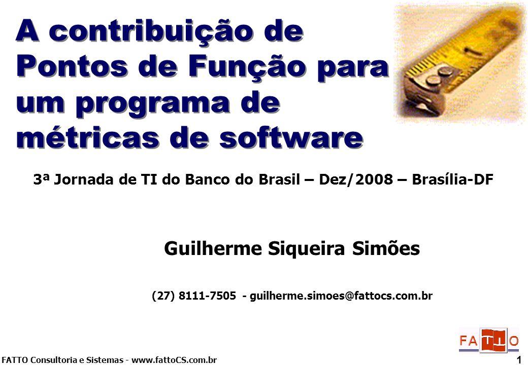 FATTO Consultoria e Sistemas - www.fattoCS.com.br 1 A contribuição de Pontos de Função para um programa de métricas de software Guilherme Siqueira Sim
