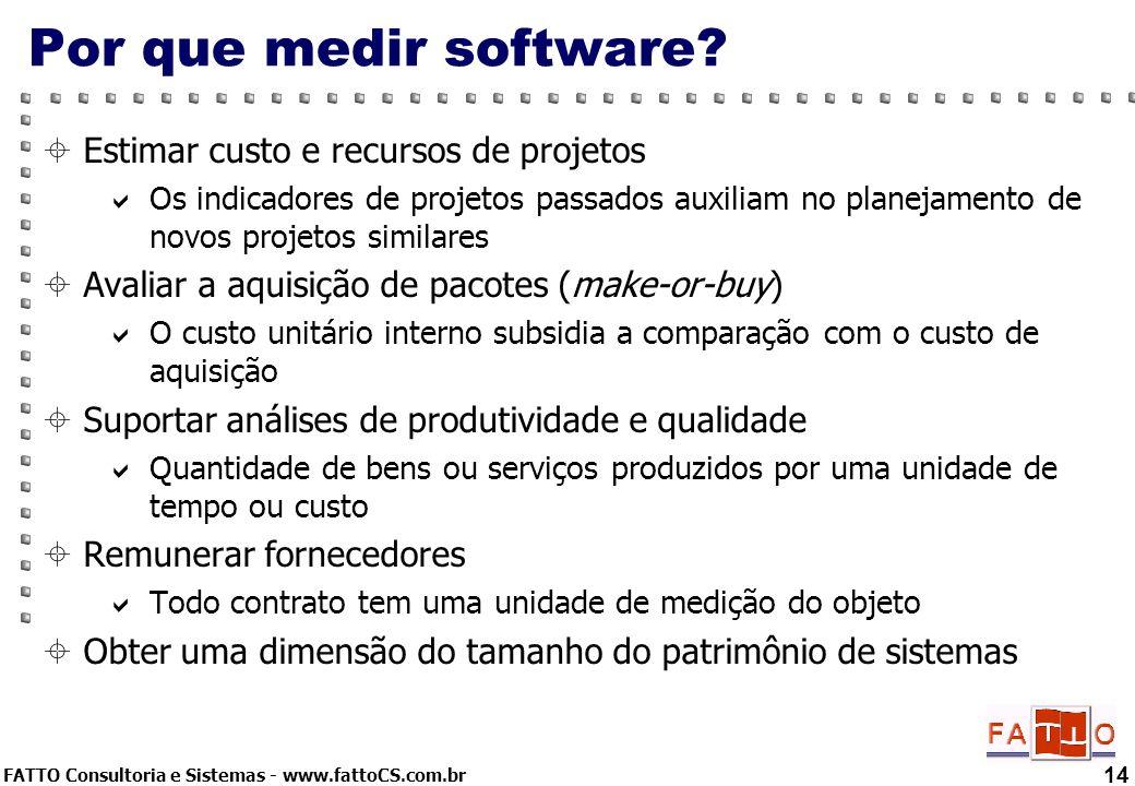 FATTO Consultoria e Sistemas - www.fattoCS.com.br 14 Por que medir software? Estimar custo e recursos de projetos Os indicadores de projetos passados