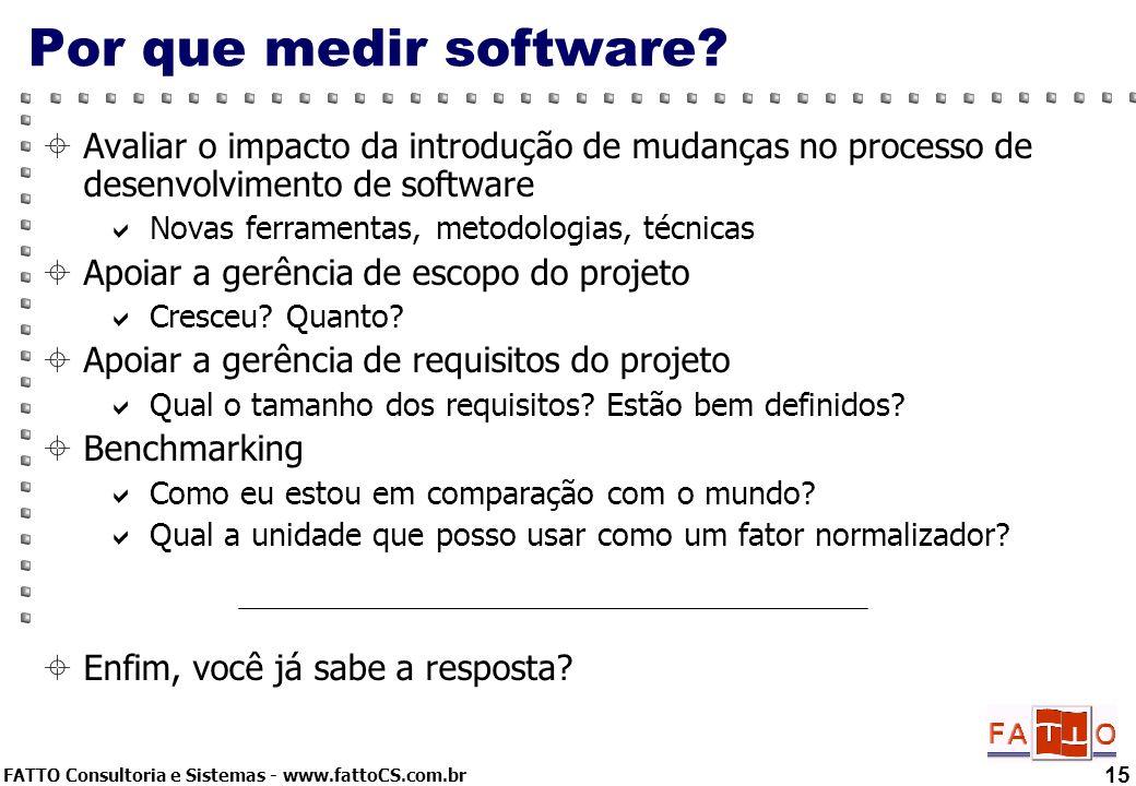 FATTO Consultoria e Sistemas - www.fattoCS.com.br 15 Por que medir software? Avaliar o impacto da introdução de mudanças no processo de desenvolviment
