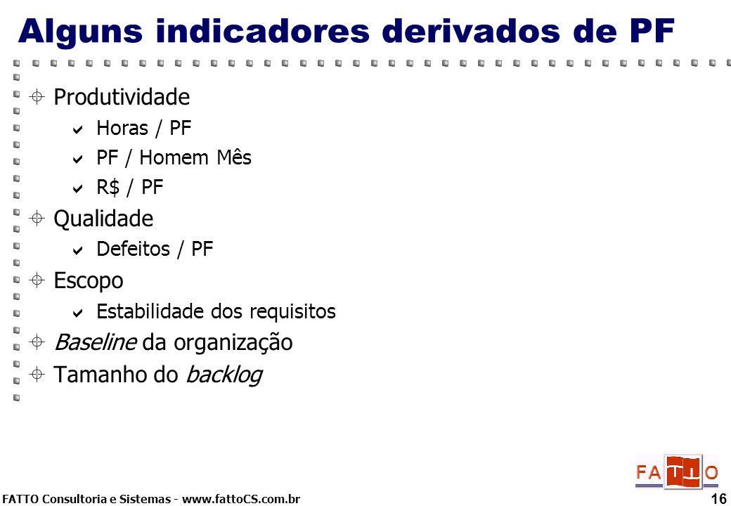 FATTO Consultoria e Sistemas - www.fattoCS.com.br 16 Alguns indicadores derivados de PF Produtividade Horas / PF PF / Homem Mês R$ / PF Qualidade Defe