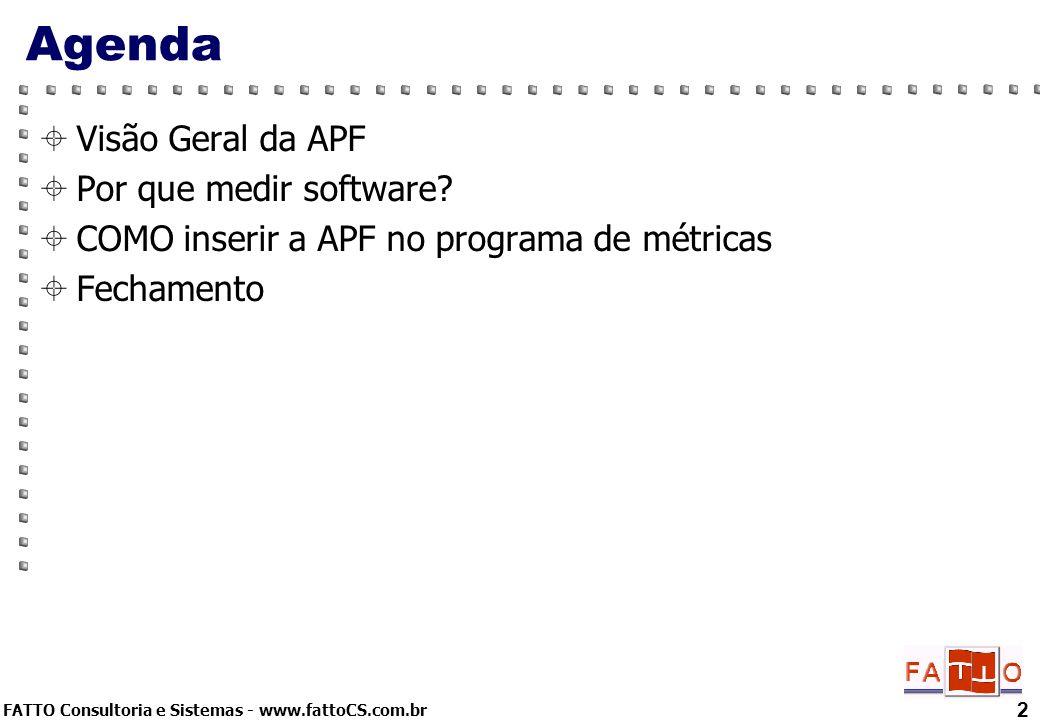 FATTO Consultoria e Sistemas - www.fattoCS.com.br 2 Agenda Visão Geral da APF Por que medir software? COMO inserir a APF no programa de métricas Fecha