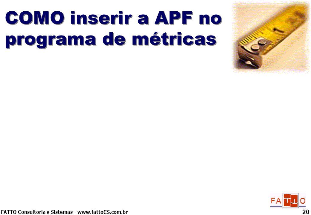 FATTO Consultoria e Sistemas - www.fattoCS.com.br 20 COMO inserir a APF no programa de métricas