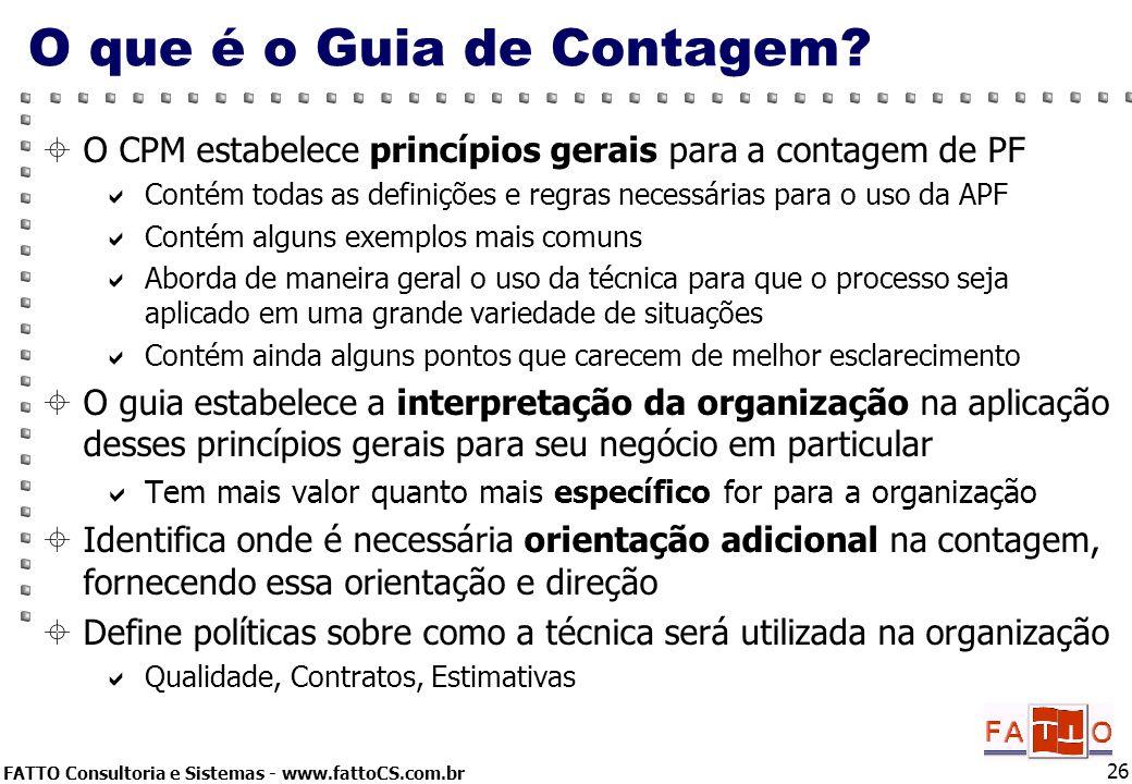 FATTO Consultoria e Sistemas - www.fattoCS.com.br 26 O que é o Guia de Contagem? O CPM estabelece princípios gerais para a contagem de PF Contém todas