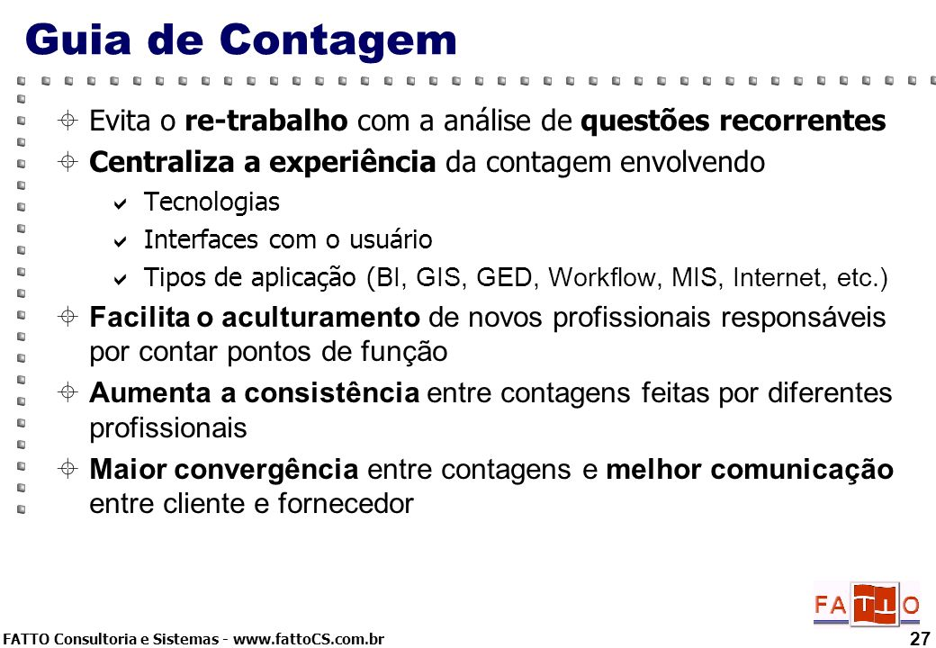FATTO Consultoria e Sistemas - www.fattoCS.com.br 27 Guia de Contagem Evita o re-trabalho com a análise de questões recorrentes Centraliza a experiênc