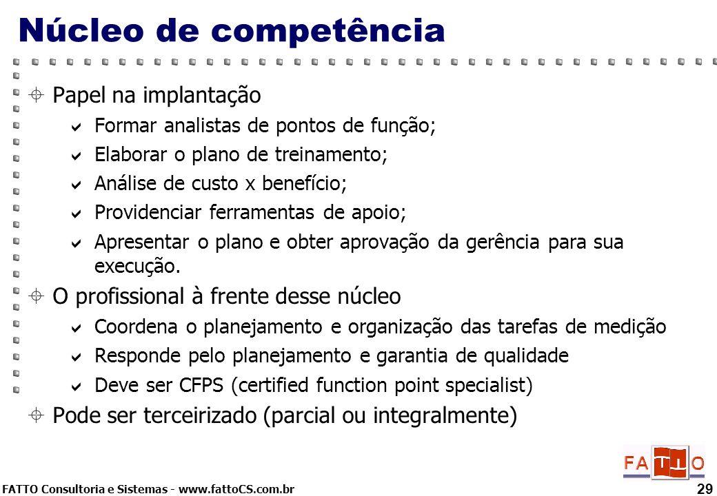 FATTO Consultoria e Sistemas - www.fattoCS.com.br 29 Núcleo de competência Papel na implantação Formar analistas de pontos de função; Elaborar o plano