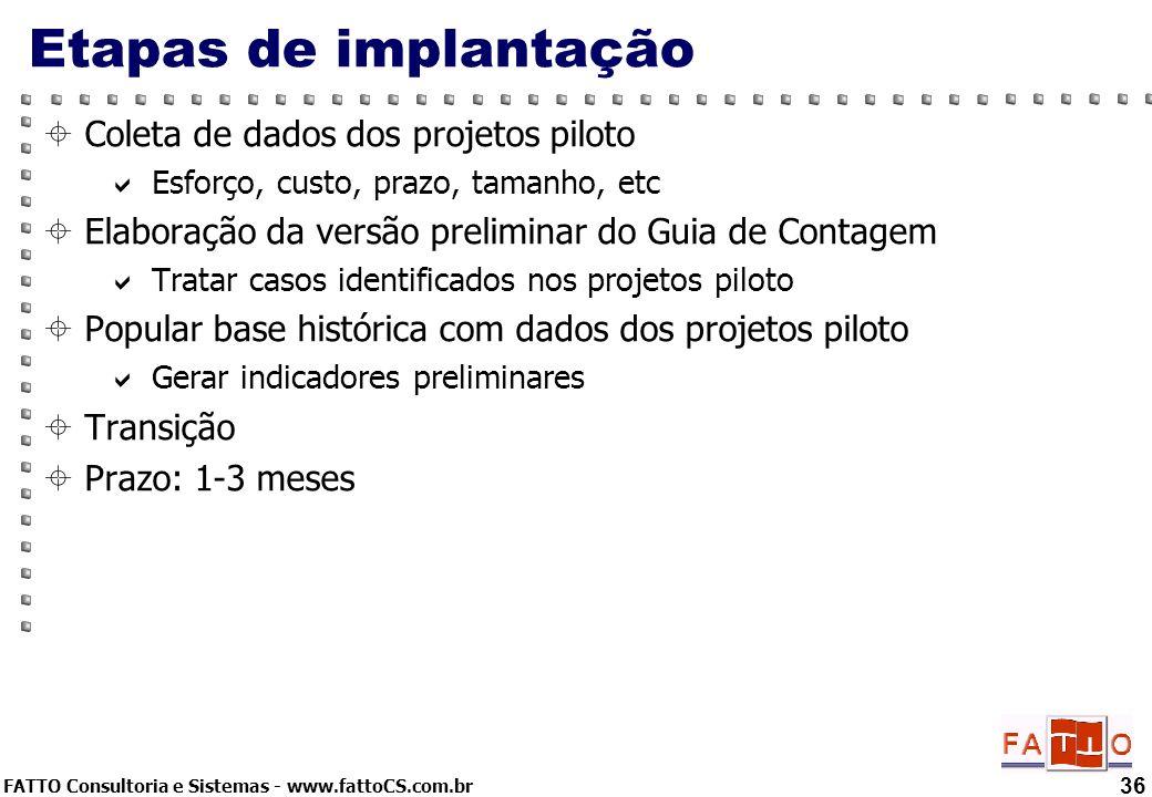 FATTO Consultoria e Sistemas - www.fattoCS.com.br 36 Etapas de implantação Coleta de dados dos projetos piloto Esforço, custo, prazo, tamanho, etc Ela