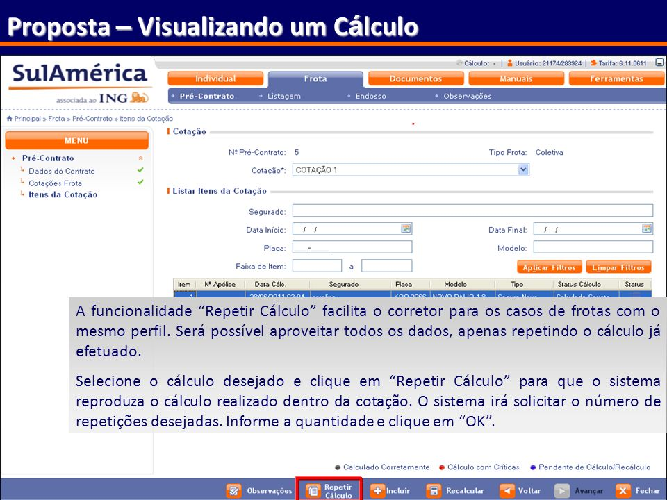 154 Proposta – Visualizando um C á lculo A funcionalidade Repetir Cálculo facilita o corretor para os casos de frotas com o mesmo perfil. Será possíve