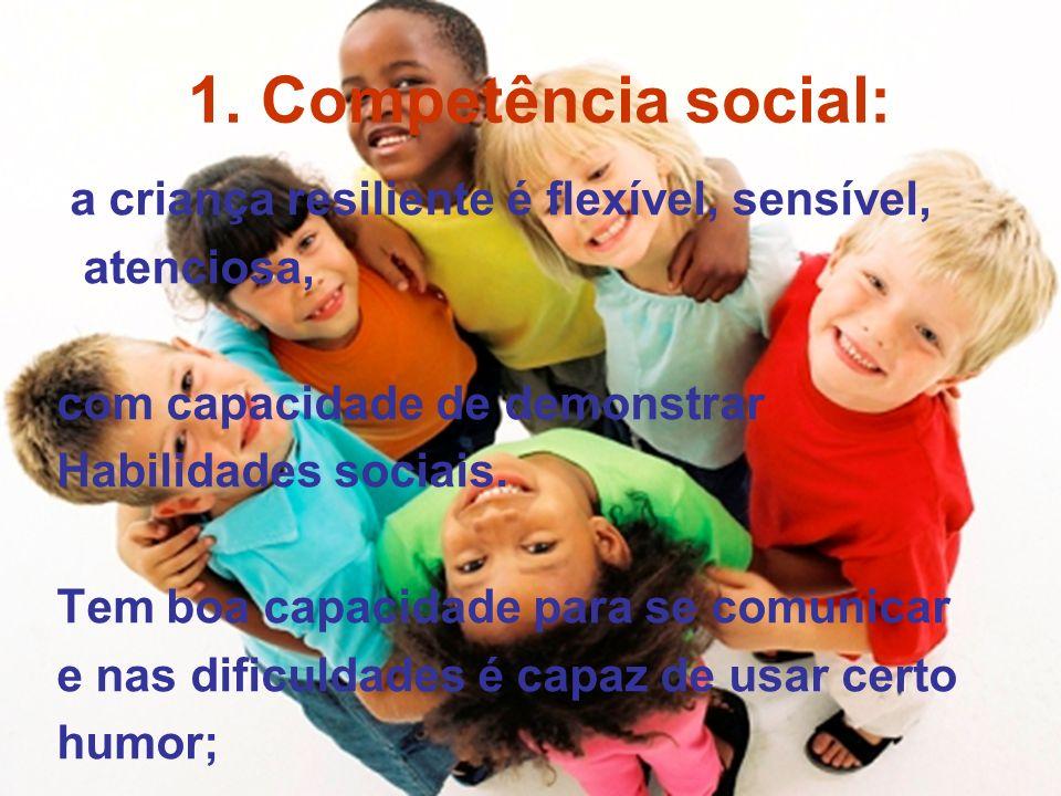 1. Competência social: a criança resiliente é flexível, sensível, atenciosa, com capacidade de demonstrar Habilidades sociais. Tem boa capacidade para