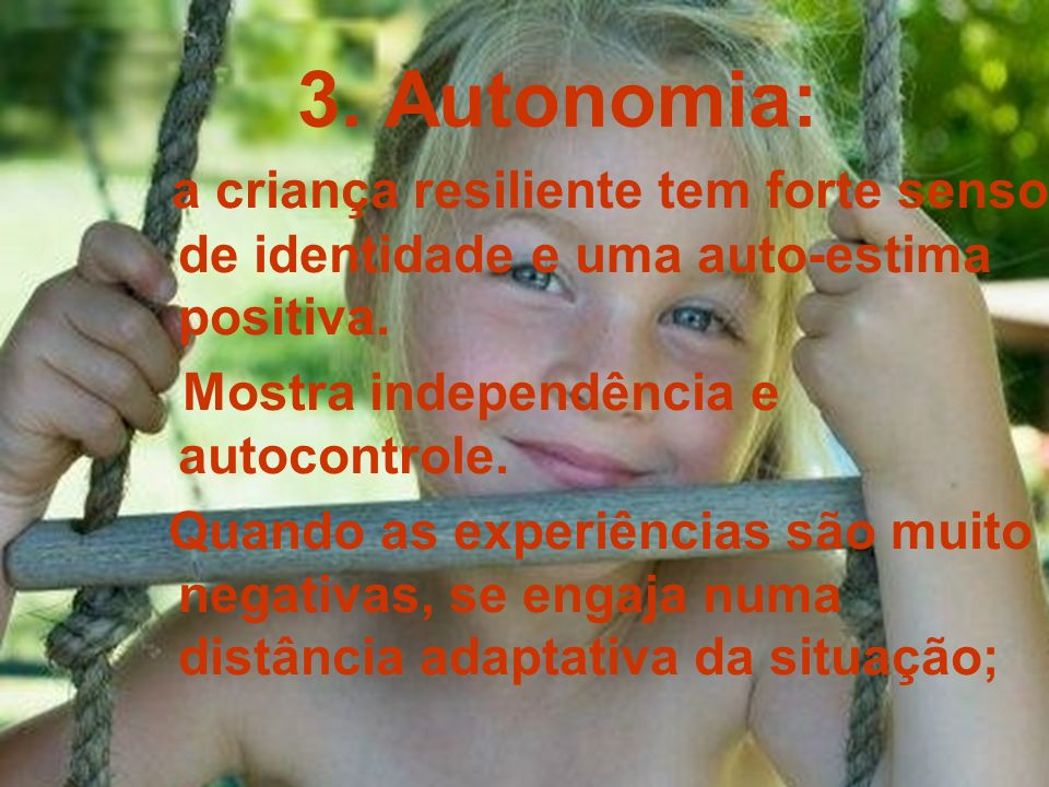 3. Autonomia: a criança resiliente tem forte senso de identidade e uma auto-estima positiva. Mostra independência e autocontrole. Quando as experiênci