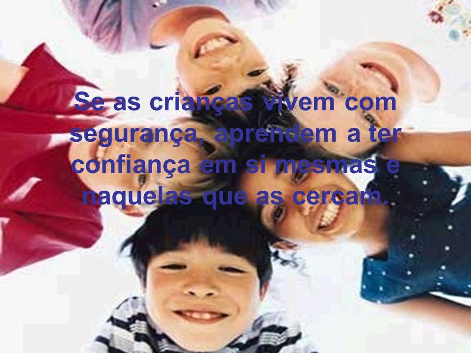 Se as crianças vivem com segurança, aprendem a ter confiança em si mesmas e naquelas que as cercam.