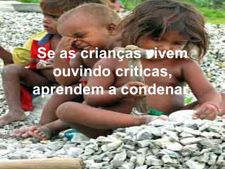 Se as crianças vivem ouvindo criticas, aprendem a condenar.