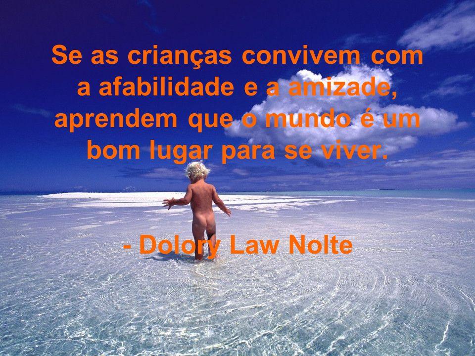 Se as crianças convivem com a afabilidade e a amizade, aprendem que o mundo é um bom lugar para se viver. - Dolory Law Nolte