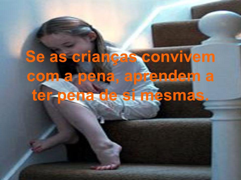 Se as crianças convivem com a pena, aprendem a ter pena de si mesmas.