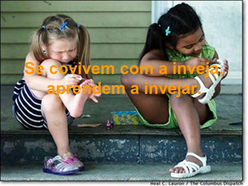 Se covivem com a inveja, aprendem a invejar.