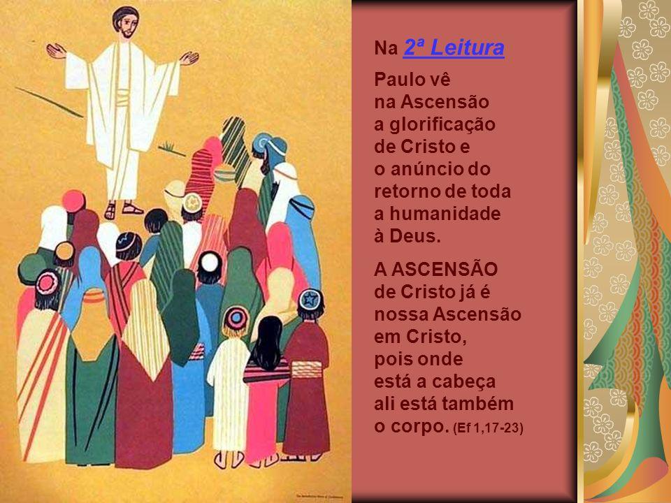 Na 2ª Leitura Paulo vê na Ascensão a glorificação de Cristo e o anúncio do retorno de toda a humanidade à Deus.