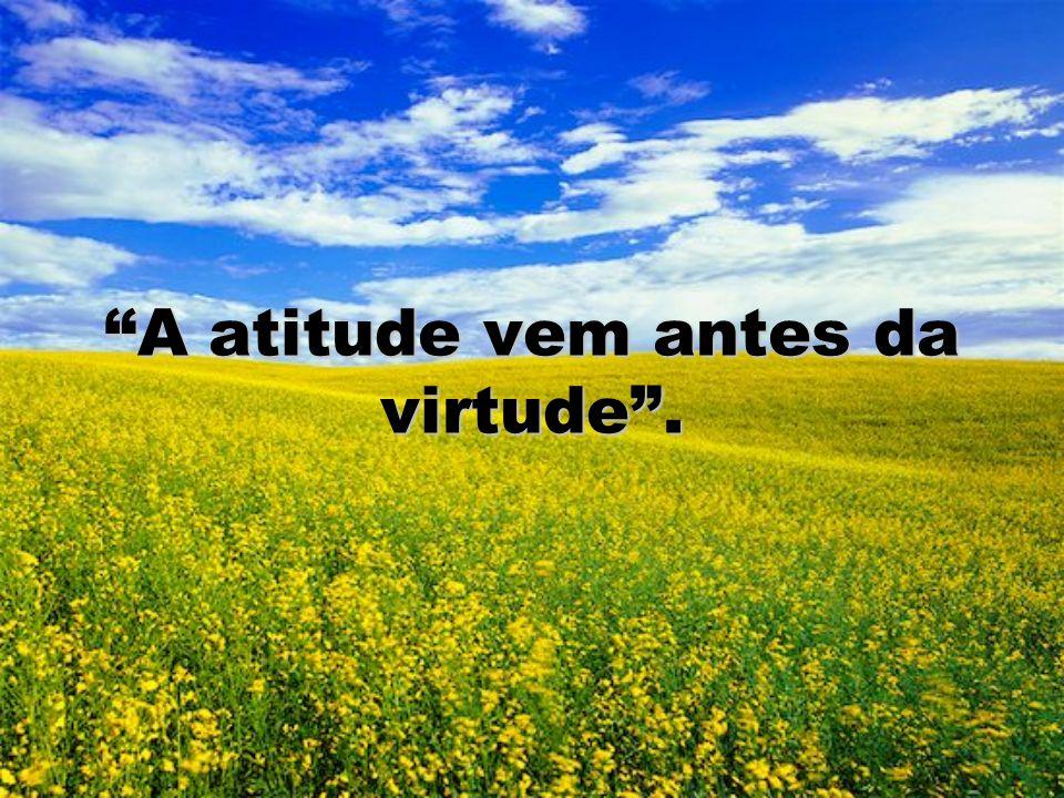 A atitude vem antes da virtude.