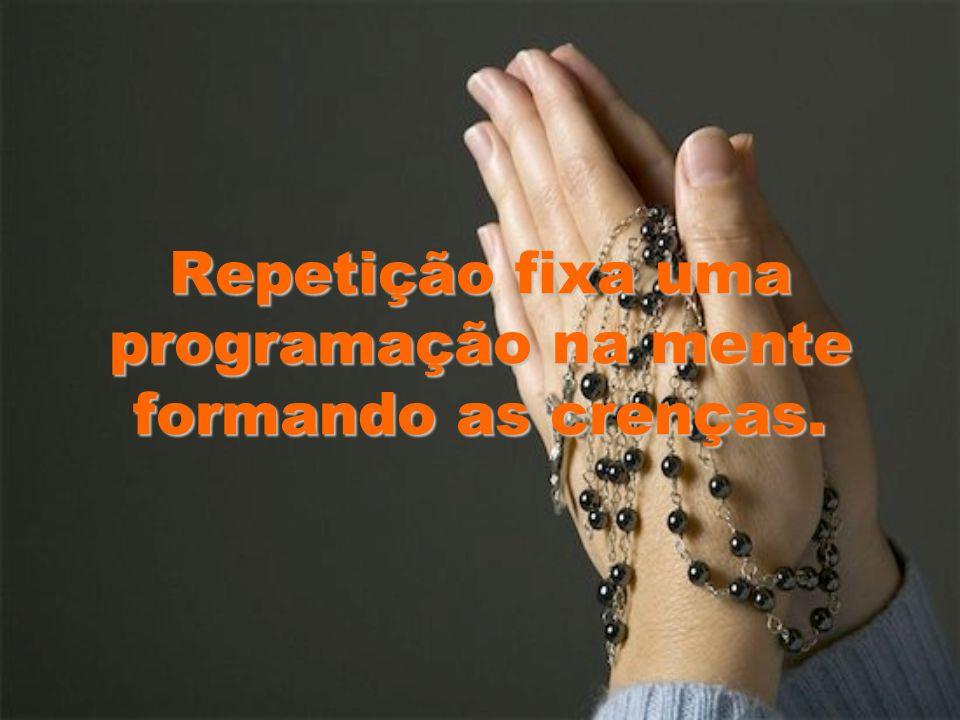 Repetição fixa uma programação na mente formando as crenças.
