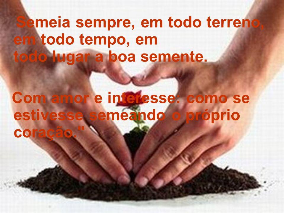 Semeia sempre, em todo terreno, em todo tempo, em todo lugar a boa semente. Com amor e interesse: como se estivesse semeando o próprio coração.