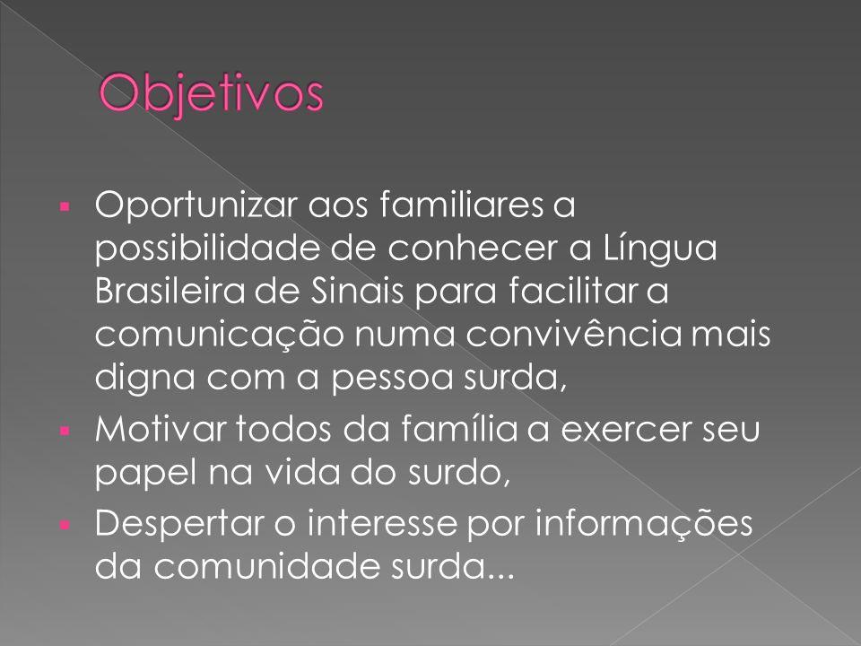 Oportunizar aos familiares a possibilidade de conhecer a Língua Brasileira de Sinais para facilitar a comunicação numa convivência mais digna com a pe