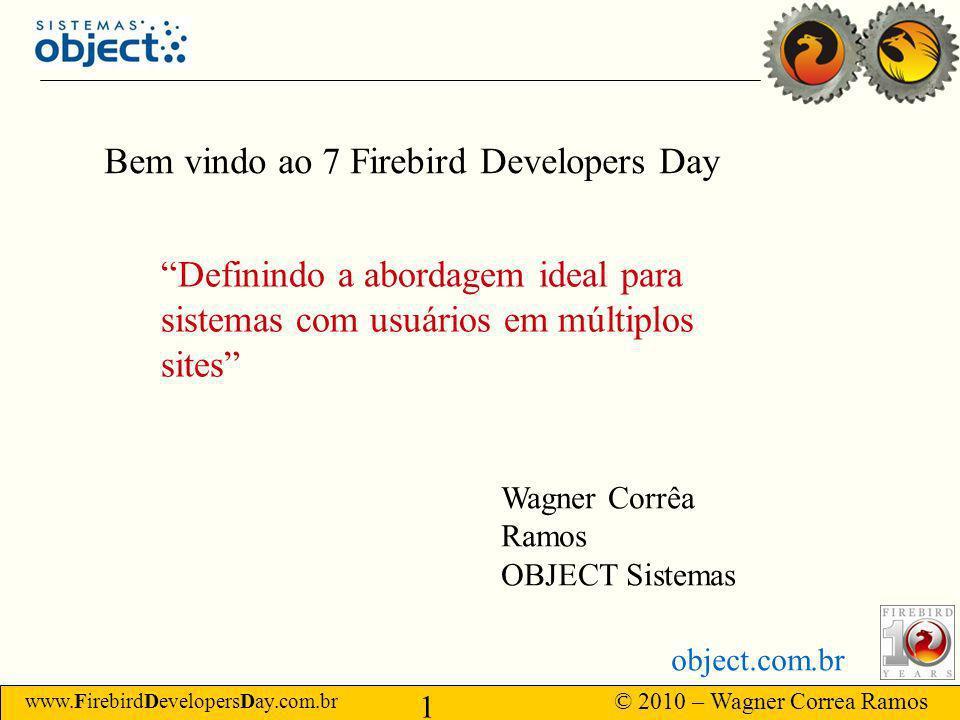 www.FirebirdDevelopersDay.com.br © 2010 – Wagner Correa Ramos 1 object.com.br Bem vindo ao 7 Firebird Developers Day Definindo a abordagem ideal para sistemas com usuários em múltiplos sites Wagner Corrêa Ramos OBJECT Sistemas