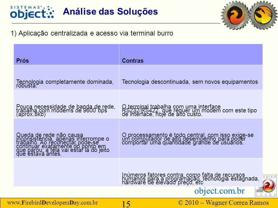 www.FirebirdDevelopersDay.com.br © 2010 – Wagner Correa Ramos 15 object.com.br Análise das Soluções 1) Aplicação centralizada e acesso via terminal burro PrósContras Tecnologia completamente dominada, robusta.