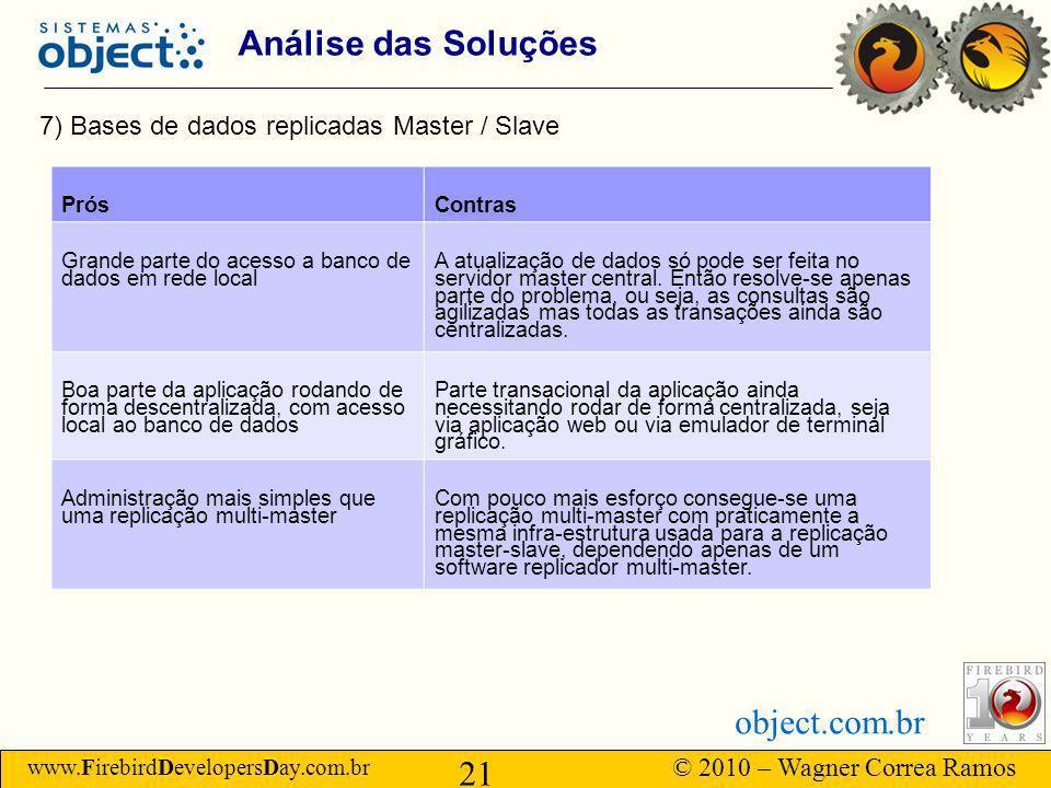 www.FirebirdDevelopersDay.com.br © 2010 – Wagner Correa Ramos 21 object.com.br Análise das Soluções 7) Bases de dados replicadas Master / Slave PrósContras Grande parte do acesso a banco de dados em rede local A atualização de dados só pode ser feita no servidor master central.