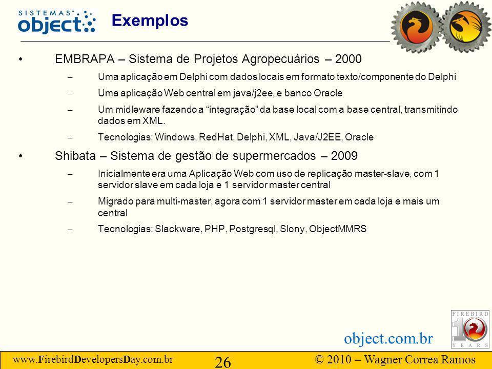 www.FirebirdDevelopersDay.com.br © 2010 – Wagner Correa Ramos 26 object.com.br Exemplos EMBRAPA – Sistema de Projetos Agropecuários – 2000 – Uma aplicação em Delphi com dados locais em formato texto/componente do Delphi – Uma aplicação Web central em java/j2ee, e banco Oracle – Um midleware fazendo a integração da base local com a base central, transmitindo dados em XML.