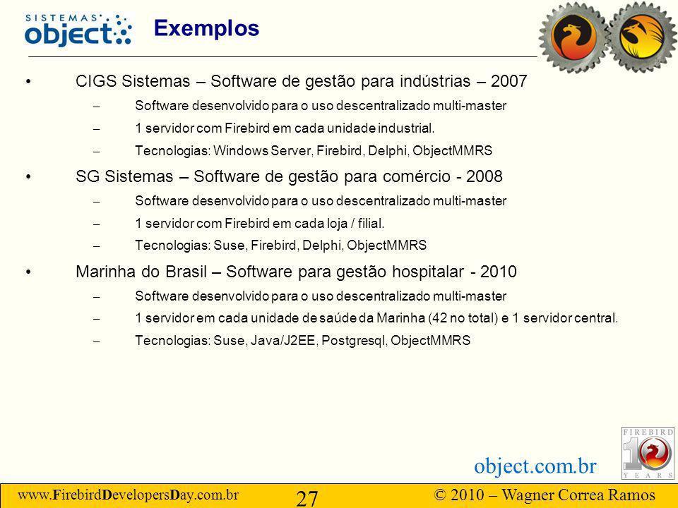 www.FirebirdDevelopersDay.com.br © 2010 – Wagner Correa Ramos 27 object.com.br Exemplos CIGS Sistemas – Software de gestão para indústrias – 2007 – Software desenvolvido para o uso descentralizado multi-master – 1 servidor com Firebird em cada unidade industrial.