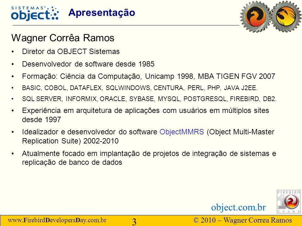 www.FirebirdDevelopersDay.com.br © 2010 – Wagner Correa Ramos 3 object.com.br Apresentação Wagner Corrêa Ramos Diretor da OBJECT Sistemas Desenvolvedor de software desde 1985 Formação: Ciência da Computação, Unicamp 1998, MBA TIGEN FGV 2007 BASIC, COBOL, DATAFLEX, SQLWINDOWS, CENTURA, PERL, PHP, JAVA J2EE.