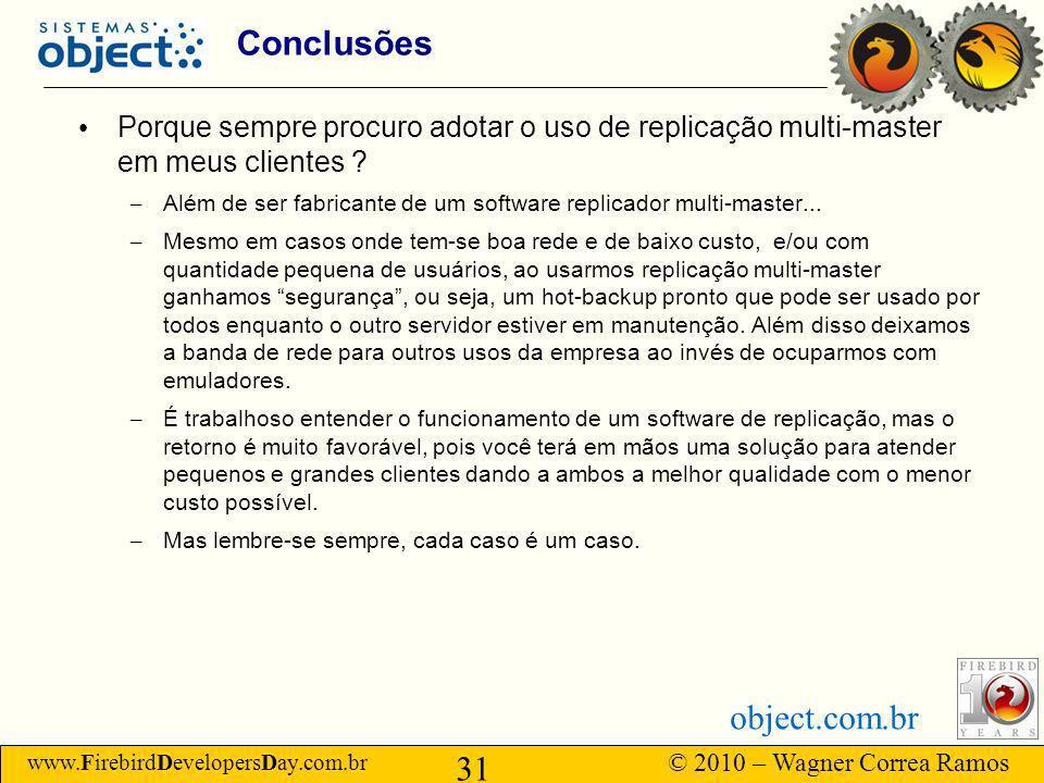 www.FirebirdDevelopersDay.com.br © 2010 – Wagner Correa Ramos 31 object.com.br Conclusões Porque sempre procuro adotar o uso de replicação multi-master em meus clientes .