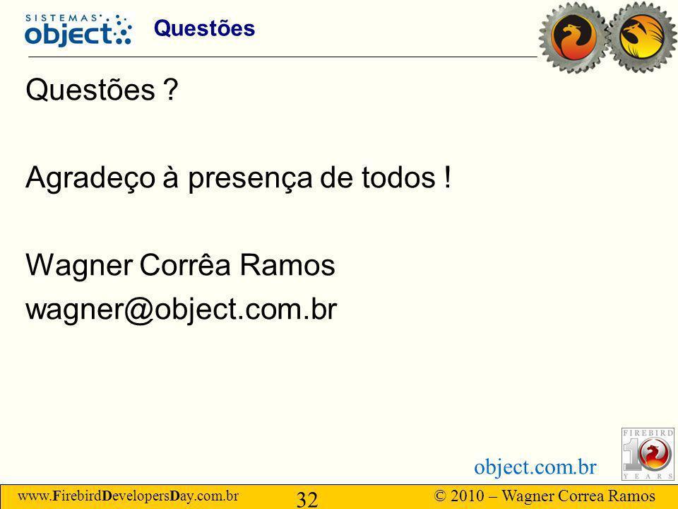 www.FirebirdDevelopersDay.com.br © 2010 – Wagner Correa Ramos 32 object.com.br Questões Questões .