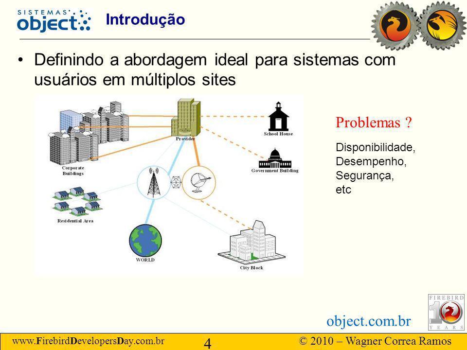 www.FirebirdDevelopersDay.com.br © 2010 – Wagner Correa Ramos 4 object.com.br Introdução Definindo a abordagem ideal para sistemas com usuários em múltiplos sites Problemas .