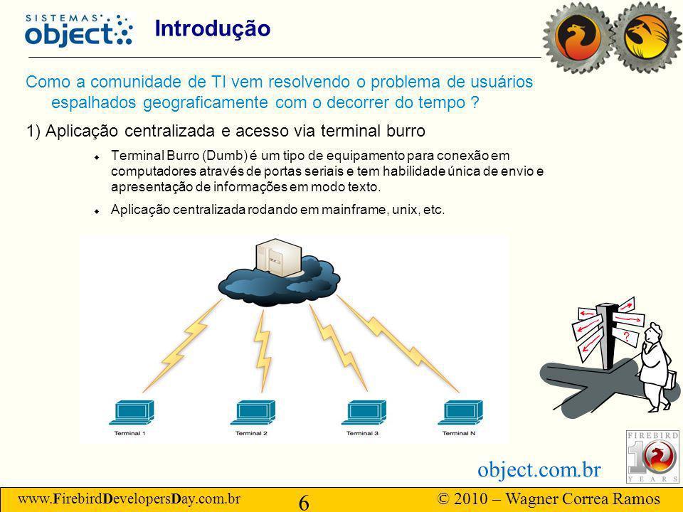 www.FirebirdDevelopersDay.com.br © 2010 – Wagner Correa Ramos 6 object.com.br Introdução Como a comunidade de TI vem resolvendo o problema de usuários espalhados geograficamente com o decorrer do tempo .