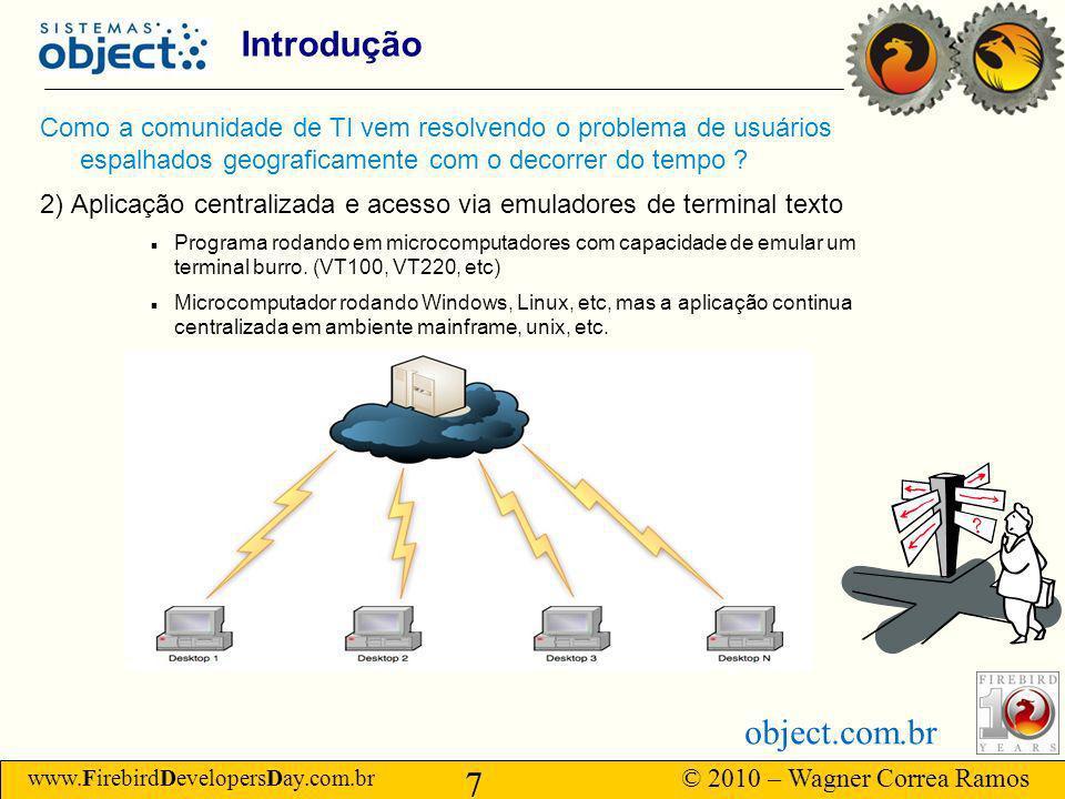 www.FirebirdDevelopersDay.com.br © 2010 – Wagner Correa Ramos 7 object.com.br Introdução Como a comunidade de TI vem resolvendo o problema de usuários espalhados geograficamente com o decorrer do tempo .