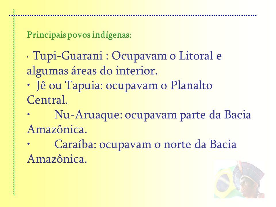 Principais povos indígenas: Tupi-Guarani : Ocupavam o Litoral e algumas áreas do interior. Jê ou Tapuia: ocupavam o Planalto Central. Nu-Aruaque: ocup