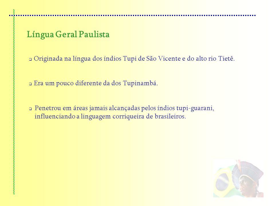 Língua Geral Paulista Originada na língua dos índios Tupi de São Vicente e do alto rio Tietê. Era um pouco diferente da dos Tupinambá. Penetrou em áre
