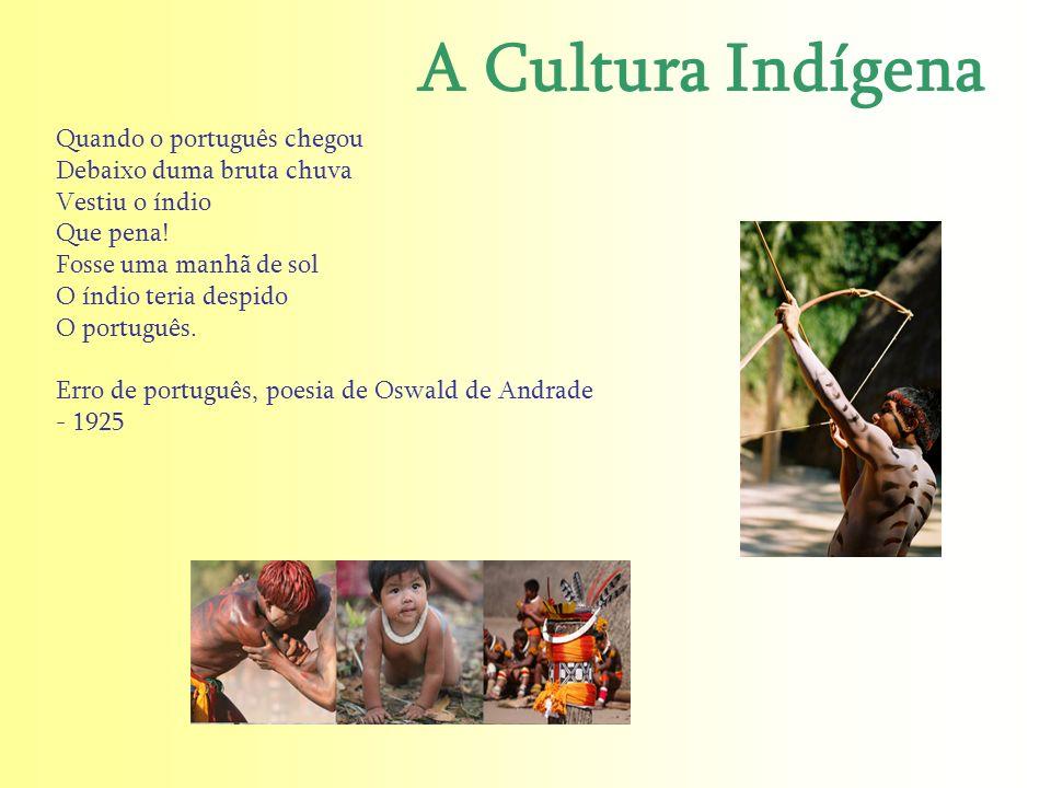 A Cultura Indígena Quando o português chegou Debaixo duma bruta chuva Vestiu o índio Que pena! Fosse uma manhã de sol O índio teria despido O portuguê